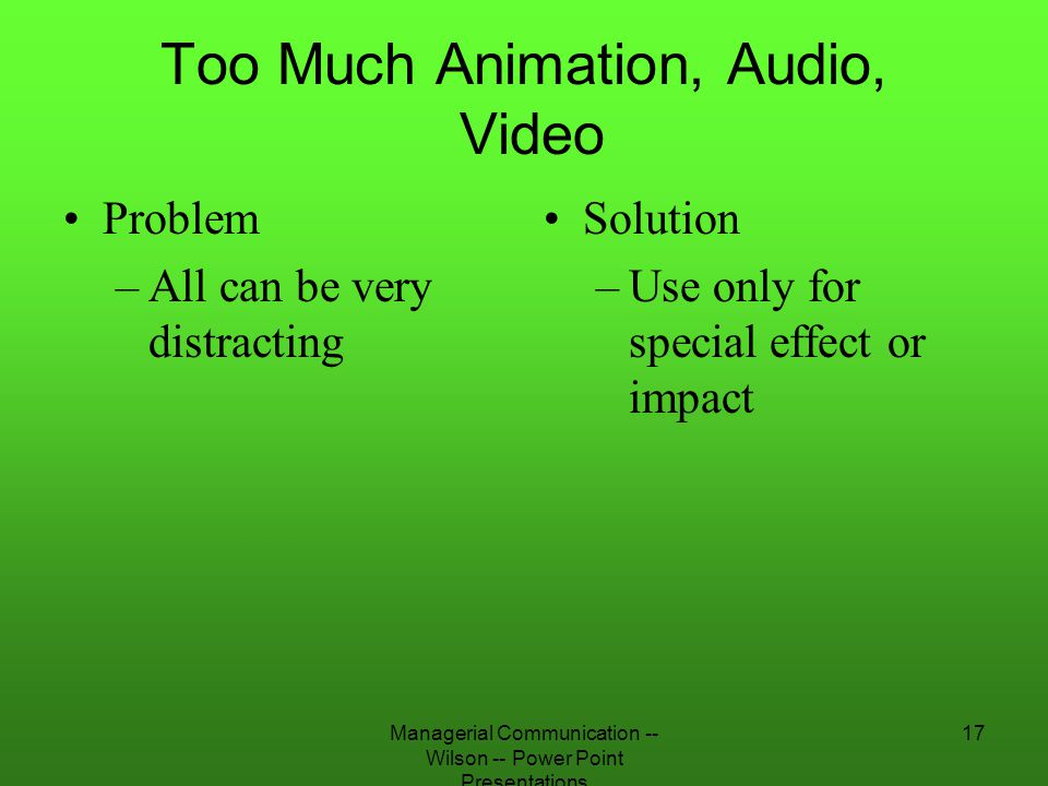Managerial Communication -- Wilson -- Power Point Presentations 17 Too Much Animation, Audio, Video Problem –All can be very distracting Solution –Use