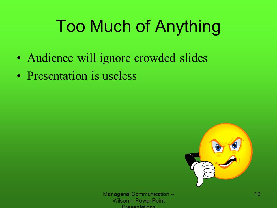 Managerial Communication -- Wilson -- Power Point Presentations 19 Too Much of Anything Audience will ignore crowded slides Presentation is useless