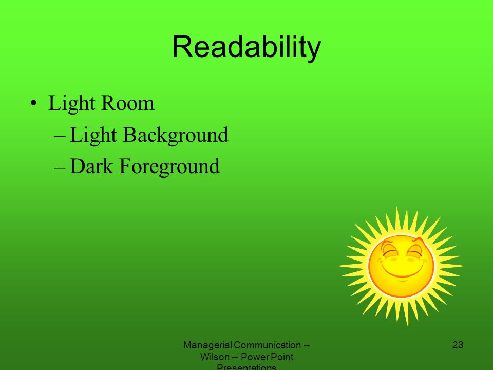 Managerial Communication -- Wilson -- Power Point Presentations 23 Readability Light Room –Light Background –Dark Foreground