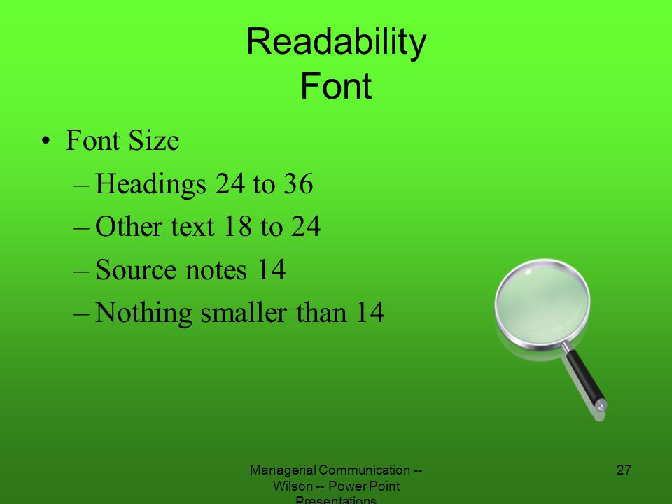 Managerial Communication -- Wilson -- Power Point Presentations 27 Readability Font Font Size –Headings 24 to 36 –Other text 18 to 24 –Source notes 14