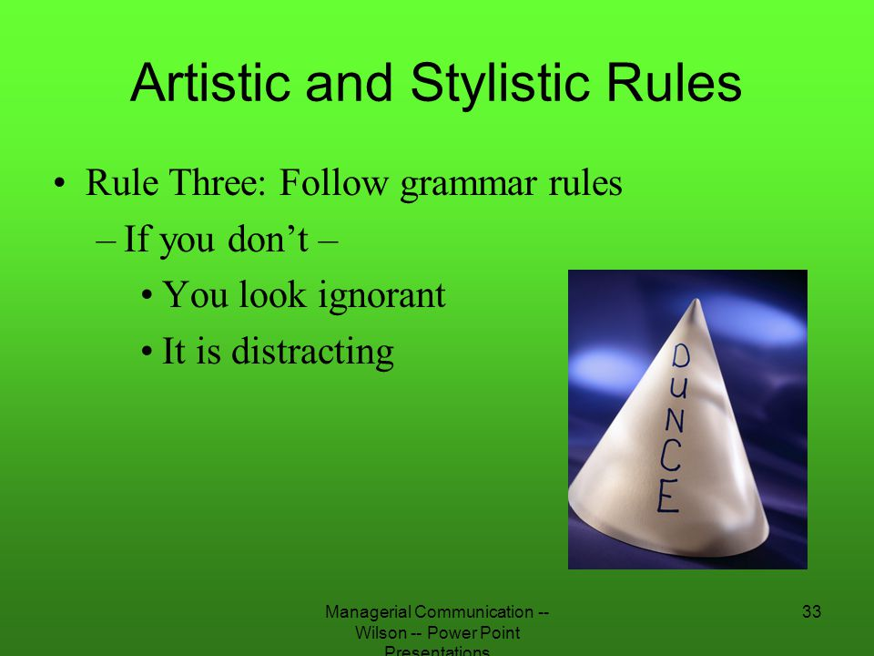 Managerial Communication -- Wilson -- Power Point Presentations 33 Artistic and Stylistic Rules Rule Three: Follow grammar rules –If you don't – You l