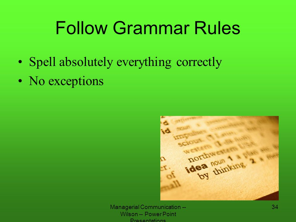 Managerial Communication -- Wilson -- Power Point Presentations 34 Follow Grammar Rules Spell absolutely everything correctly No exceptions