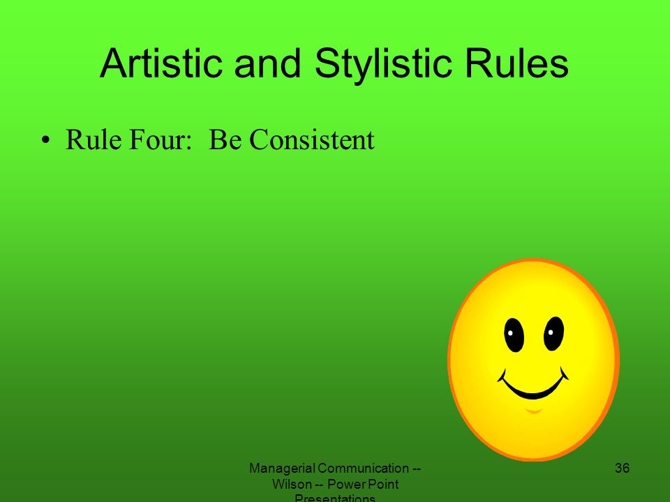 Managerial Communication -- Wilson -- Power Point Presentations 36 Artistic and Stylistic Rules Rule Four: Be Consistent