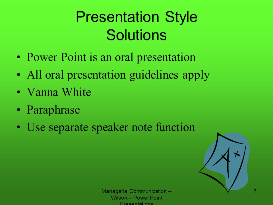 Managerial Communication -- Wilson -- Power Point Presentations 18 Too Many Words Problem –Audience will ignore –Distracting Solution –7 x 7 Rule