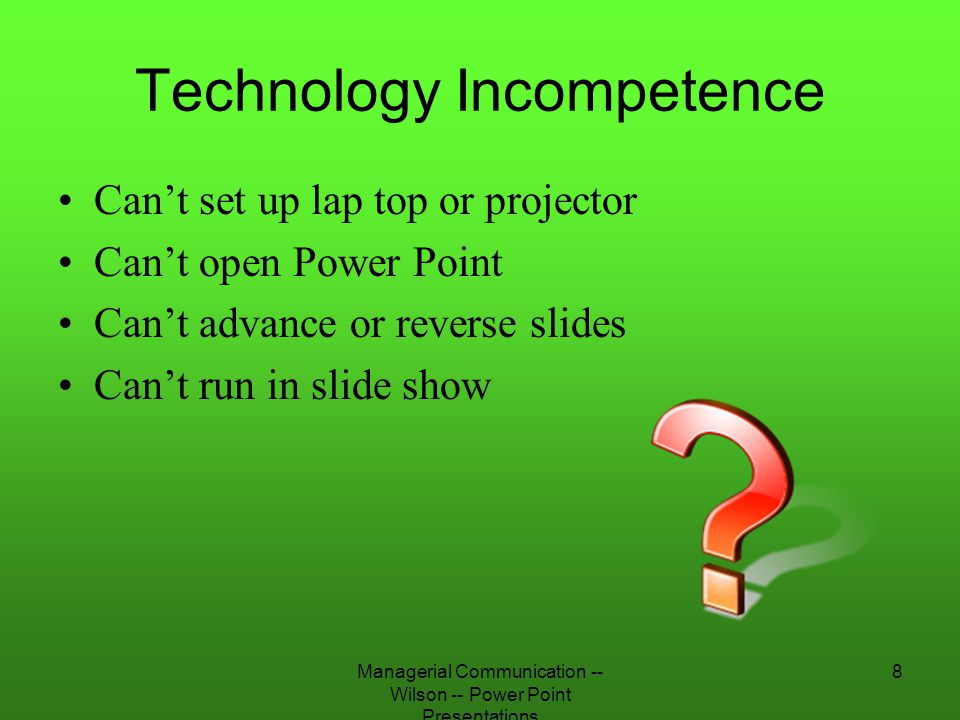 Managerial Communication -- Wilson -- Power Point Presentations 9 Solutions to Technological Incompetence Practice before presentation Practice in the room Practice with the equipment