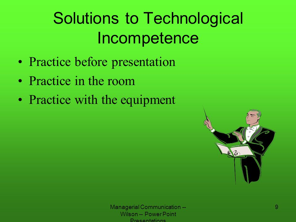 Managerial Communication -- Wilson -- Power Point Presentations 9 Solutions to Technological Incompetence Practice before presentation Practice in the