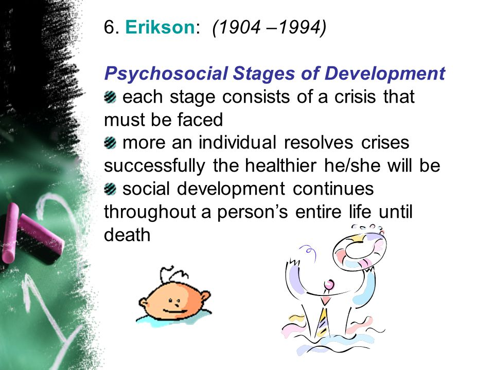 6. Erikson: (1904 –1994) Psychosocial Stages of Development each stage consists of a crisis that must be faced more an individual resolves crises succ