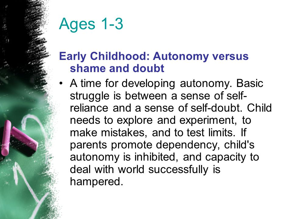 Ages 1-3 Early Childhood: Autonomy versus shame and doubt A time for developing autonomy. Basic struggle is between a sense of self- reliance and a se
