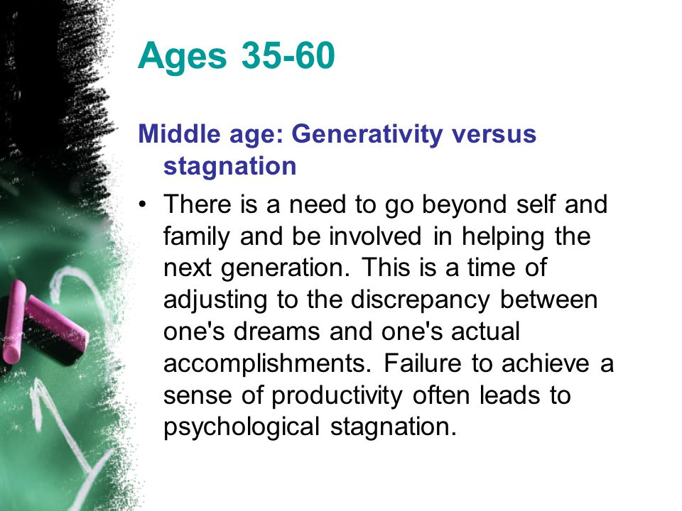Ages 35-60 Middle age: Generativity versus stagnation There is a need to go beyond self and family and be involved in helping the next generation. Thi