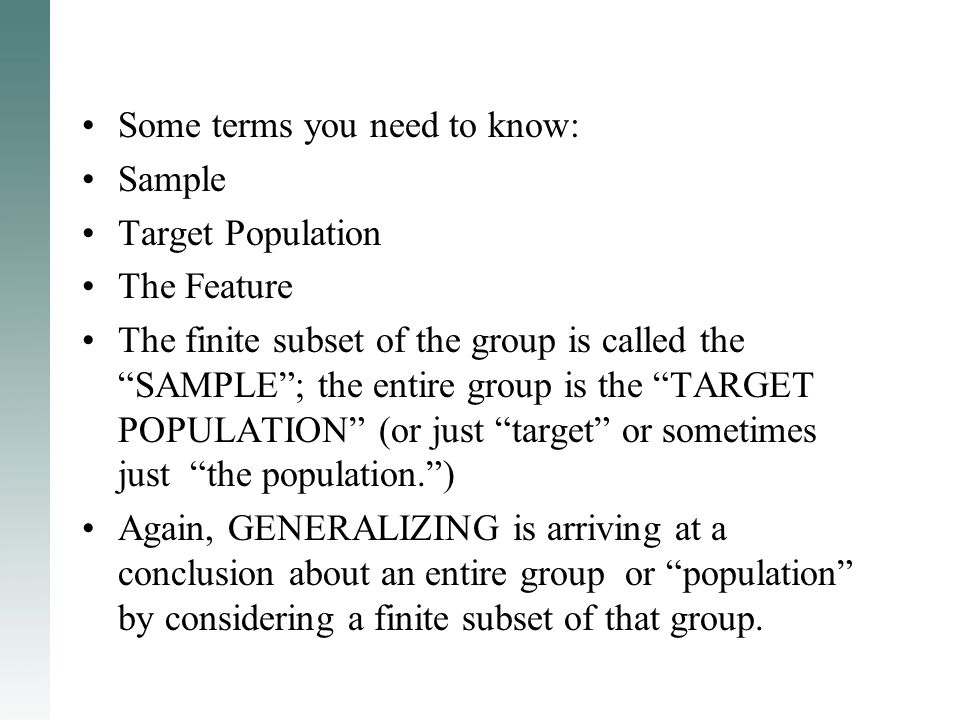 "Some terms you need to know: Sample Target Population The Feature The finite subset of the group is called the ""SAMPLE""; the entire group is the ""TARG"