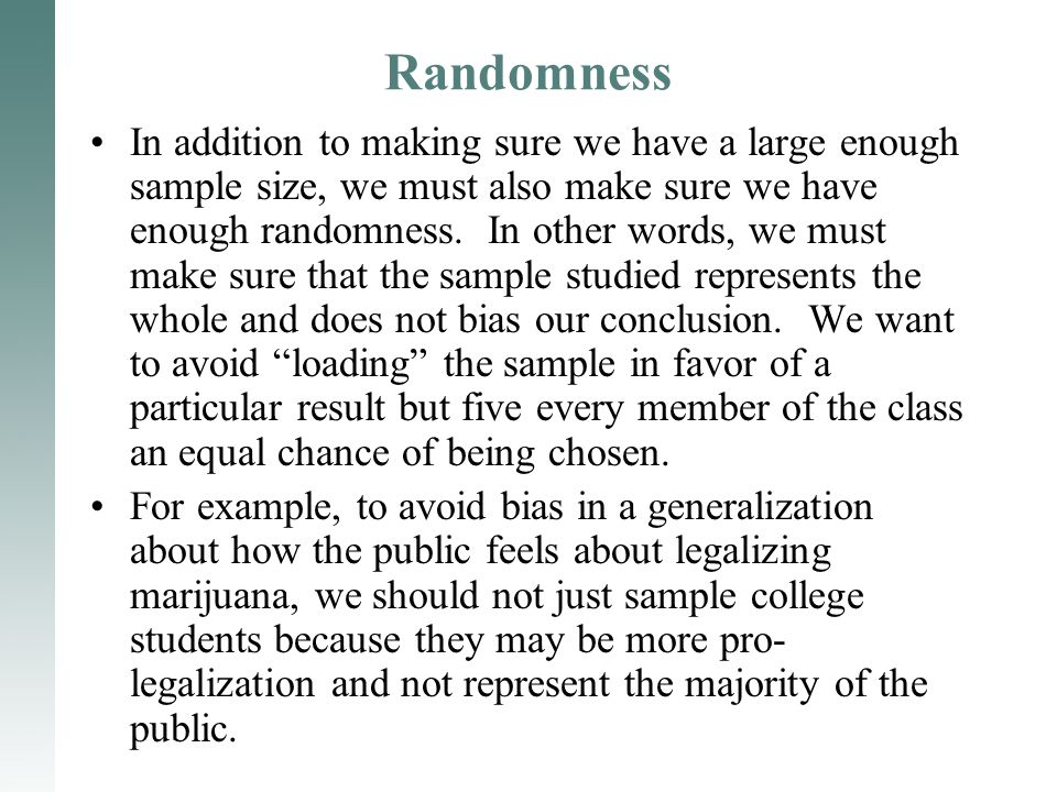 Randomness In addition to making sure we have a large enough sample size, we must also make sure we have enough randomness. In other words, we must ma