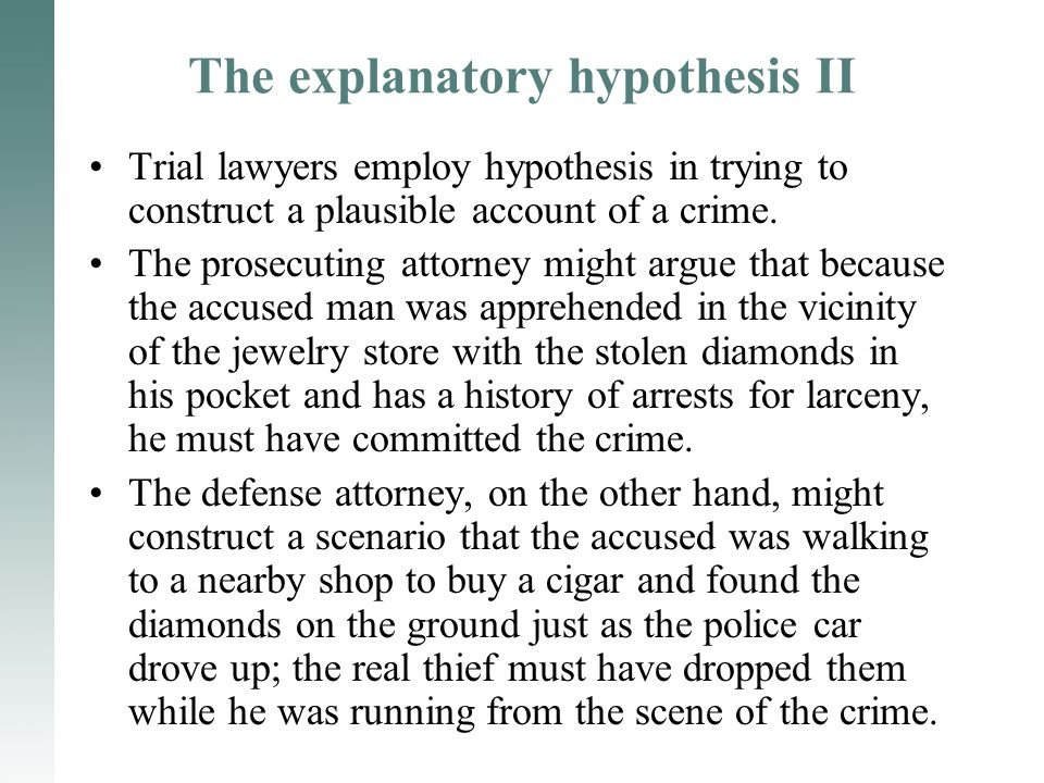 The explanatory hypothesis II Trial lawyers employ hypothesis in trying to construct a plausible account of a crime. The prosecuting attorney might ar