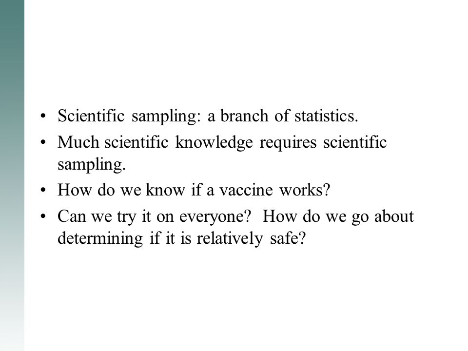 Much scientific knowledge requires scientific sampling. How do we know if a vaccine works? Can we try it on everyone? How do we go about determining i