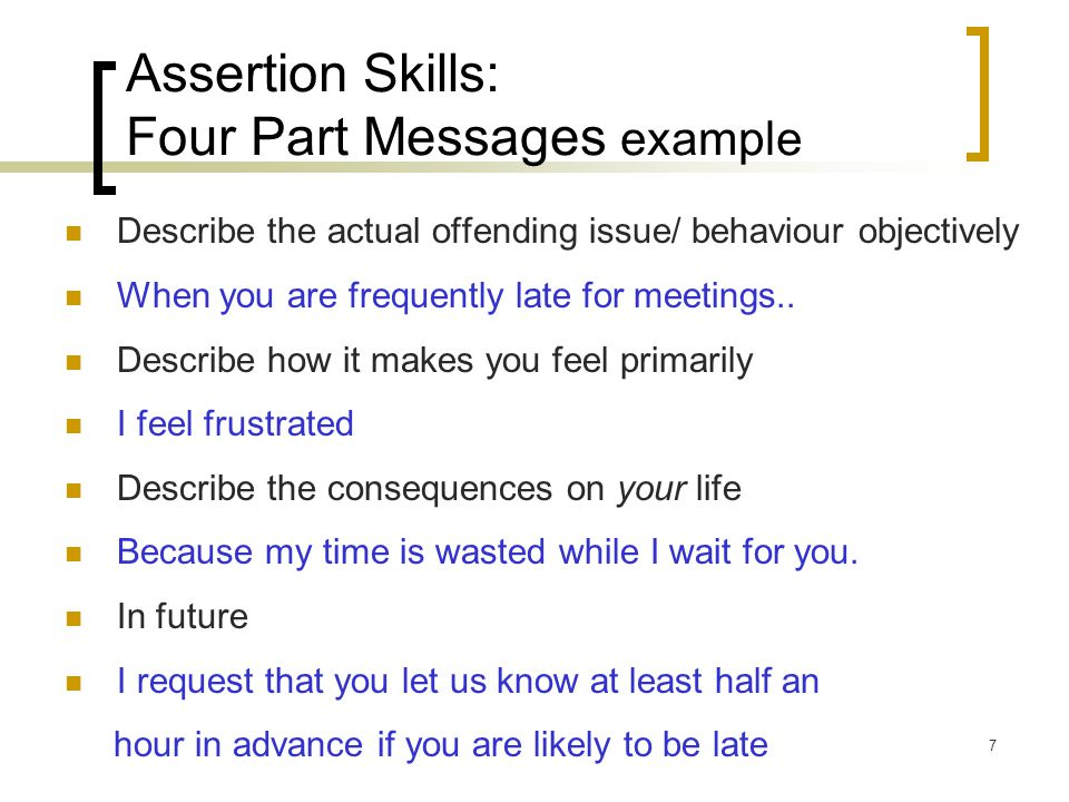 7 Assertion Skills: Four Part Messages example Describe the actual offending issue/ behaviour objectively When you are frequently late for meetings..