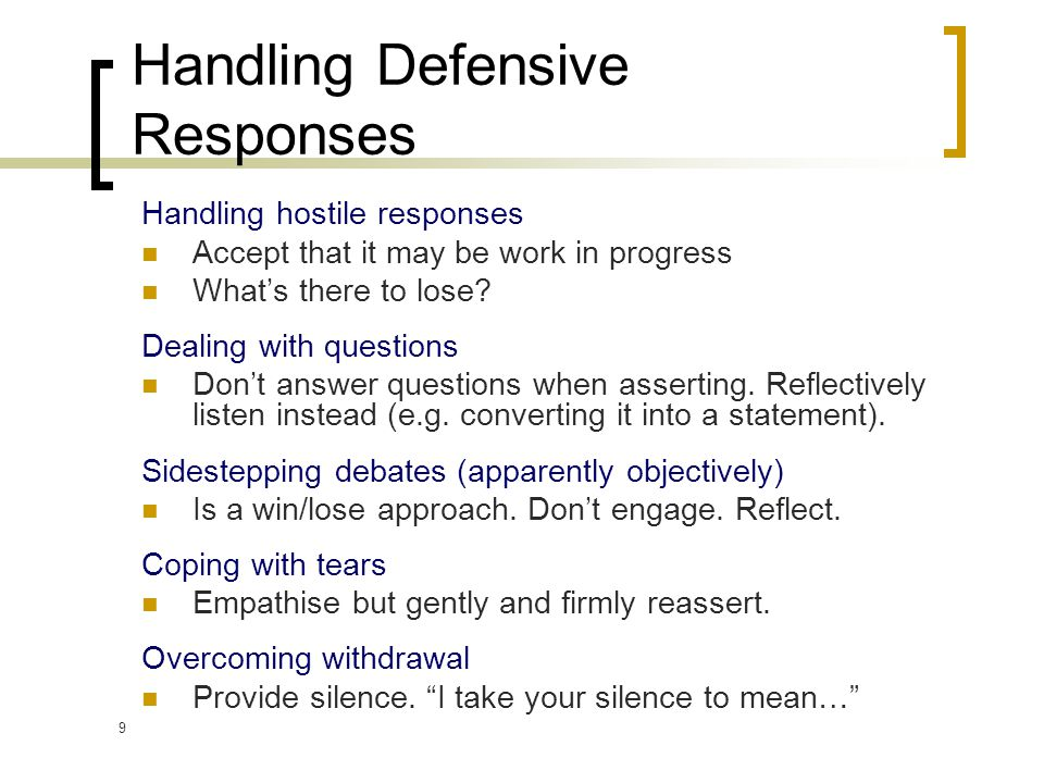 9 Handling Defensive Responses Handling hostile responses Accept that it may be work in progress What's there to lose.