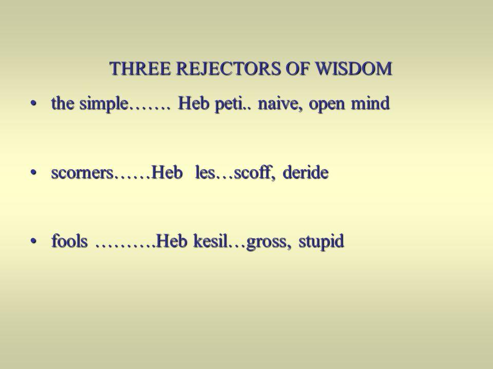 THREE REJECTORS OF WISDOM the simple……. Heb peti.. naive, open mind the simple……. Heb peti.. naive, open mind scorners……Heb les…scoff, deride scorners