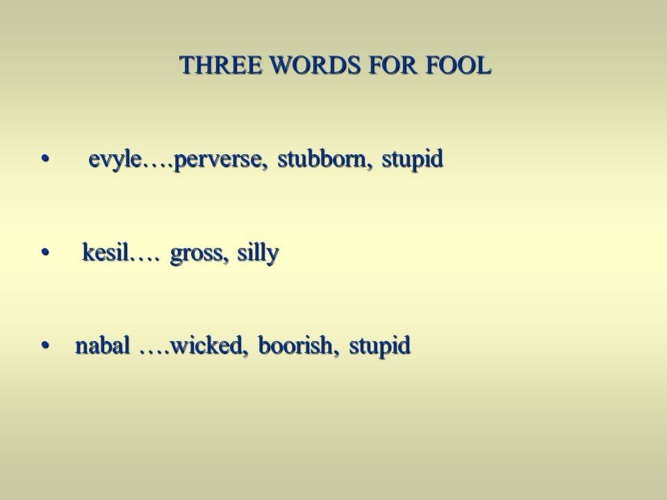 THREE WORDS FOR FOOL THREE WORDS FOR FOOL evyle….perverse, stubborn, stupid evyle….perverse, stubborn, stupid kesil…. gross, silly kesil…. gross, sill