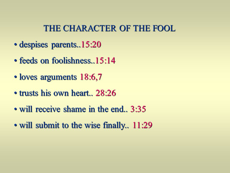 THE CHARACTER OF THE FOOL despises parents..15:20 despises parents..15:20 feeds on foolishness..15:14 feeds on foolishness..15:14 loves arguments 18:6