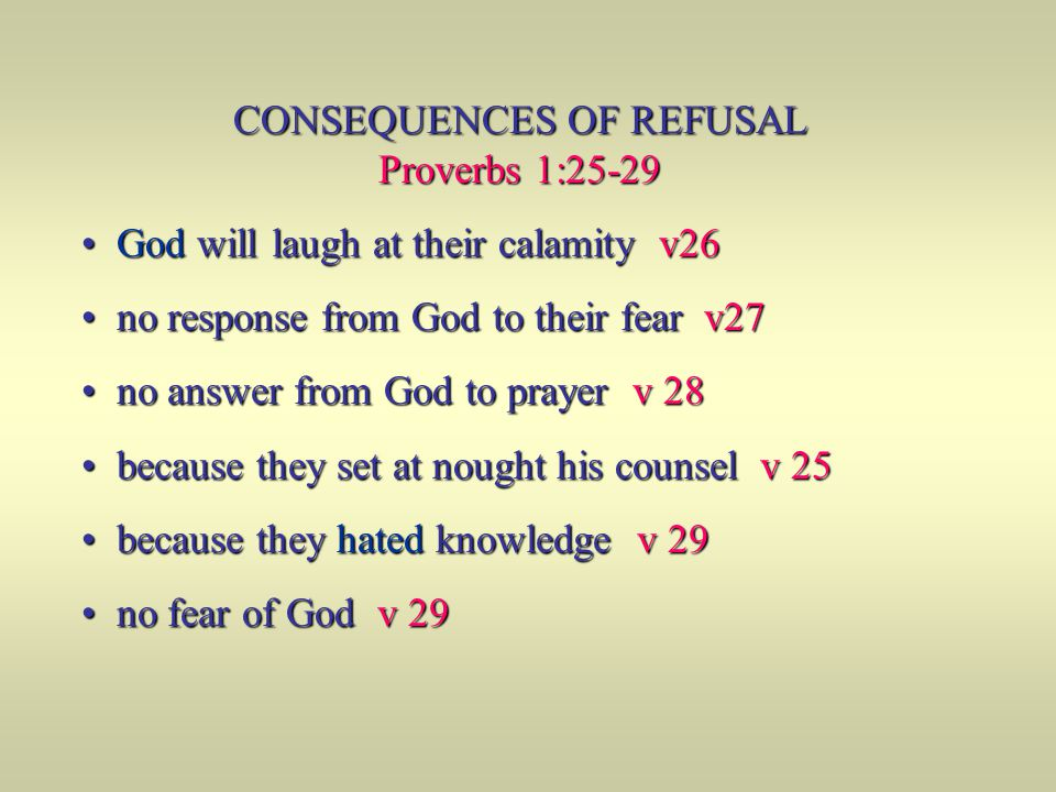 CONSEQUENCES OF REFUSAL Proverbs 1:25-29 God will laugh at their calamity v26 God will laugh at their calamity v26 no response from God to their fear