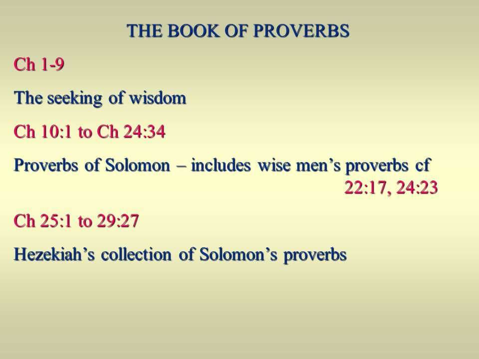 THE BOOK OF PROVERBS Ch 1-9 Ch 1-9 The seeking of wisdom The seeking of wisdom Ch 10:1 to Ch 24:34 Ch 10:1 to Ch 24:34 Proverbs of Solomon – includes