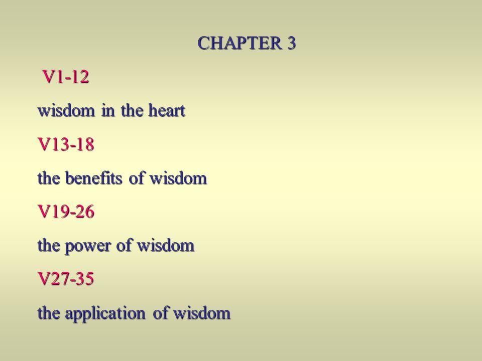 CHAPTER 3 V1-12 V1-12 wisdom in the heart V13-18 the benefits of wisdom V19-26 the power of wisdom V27-35 the application of wisdom