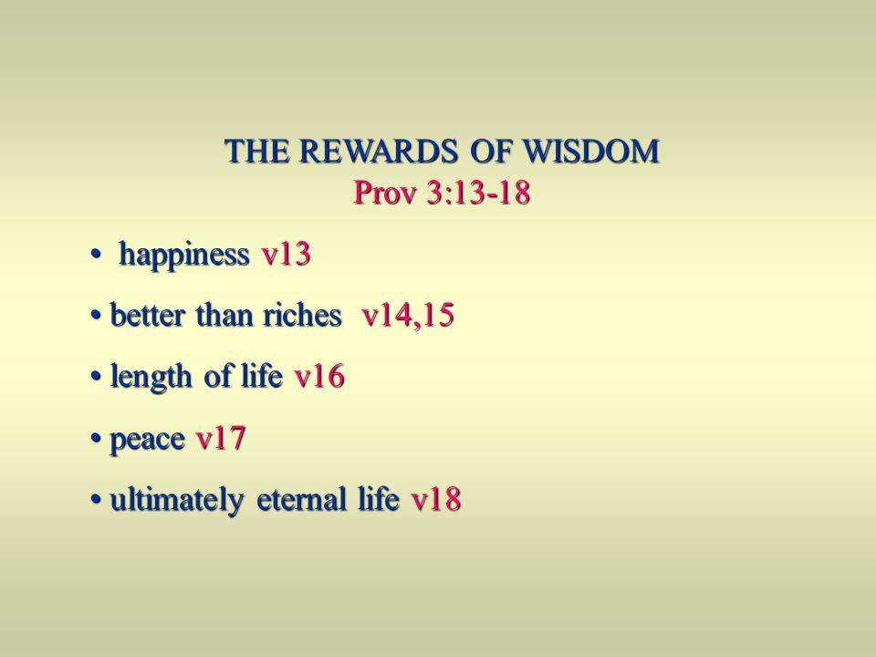 THE REWARDS OF WISDOM Prov 3:13-18 happiness v13 happiness v13 better than riches v14,15 better than riches v14,15 length of life v16 length of life v