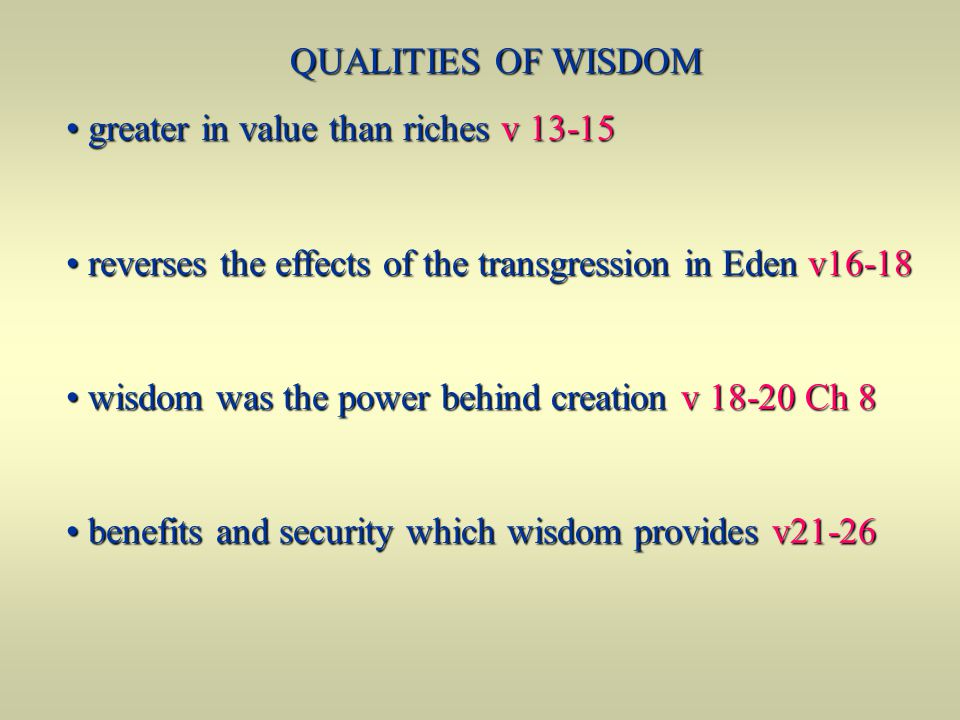 QUALITIES OF WISDOM greater in value than riches v 13-15 greater in value than riches v 13-15 reverses the effects of the transgression in Eden v16-18