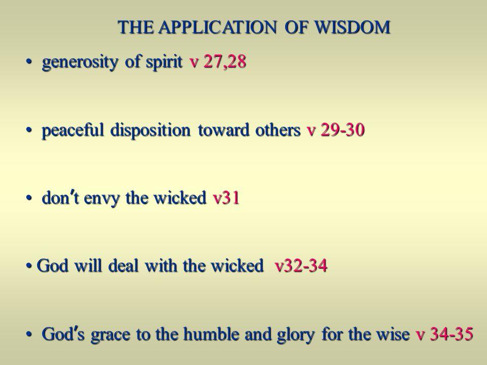 THE APPLICATION OF WISDOM generosity of spirit v 27,28 generosity of spirit v 27,28 peaceful disposition toward others v 29-30 peaceful disposition to
