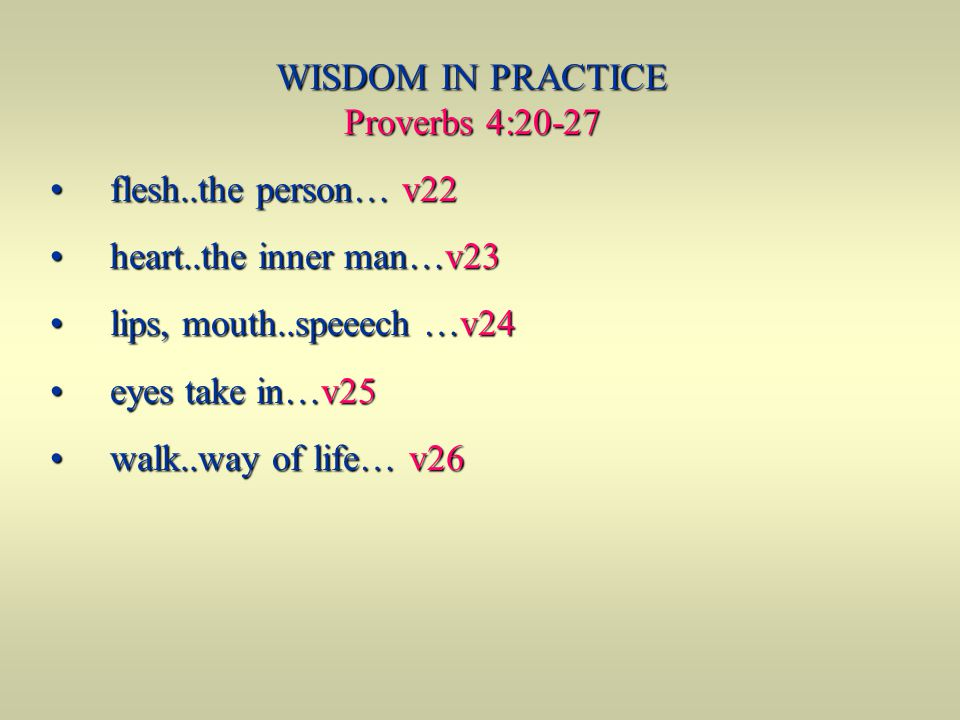 WISDOM IN PRACTICE Proverbs 4:20-27 flesh..the person… v22 flesh..the person… v22 heart..the inner man…v23 heart..the inner man…v23 lips, mouth..speee
