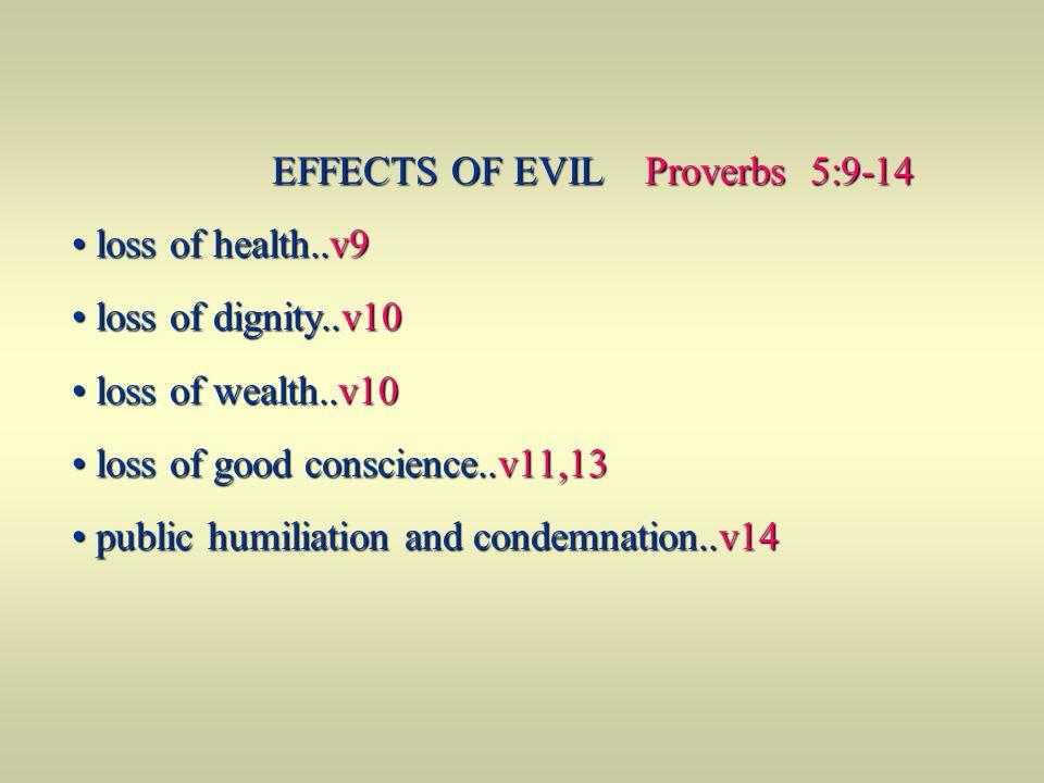 EFFECTS OF EVIL Proverbs 5:9-14 EFFECTS OF EVIL Proverbs 5:9-14 loss of health..v9 loss of health..v9 loss of dignity..v10 loss of dignity..v10 loss o