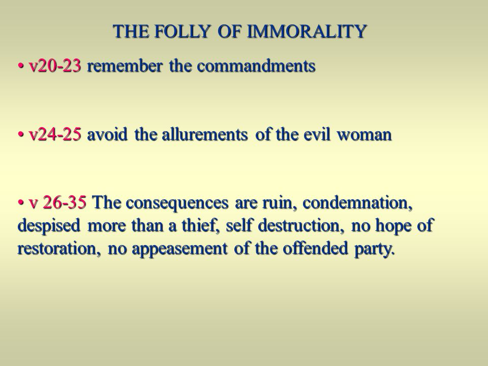 THE FOLLY OF IMMORALITY v20-23 remember the commandments v20-23 remember the commandments v24-25 avoid the allurements of the evil woman v24-25 avoid