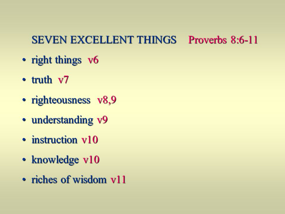 SEVEN EXCELLENT THINGS Proverbs 8:6-11 right things v6 right things v6 truth v7 truth v7 righteousness v8,9 righteousness v8,9 understanding v9 unders