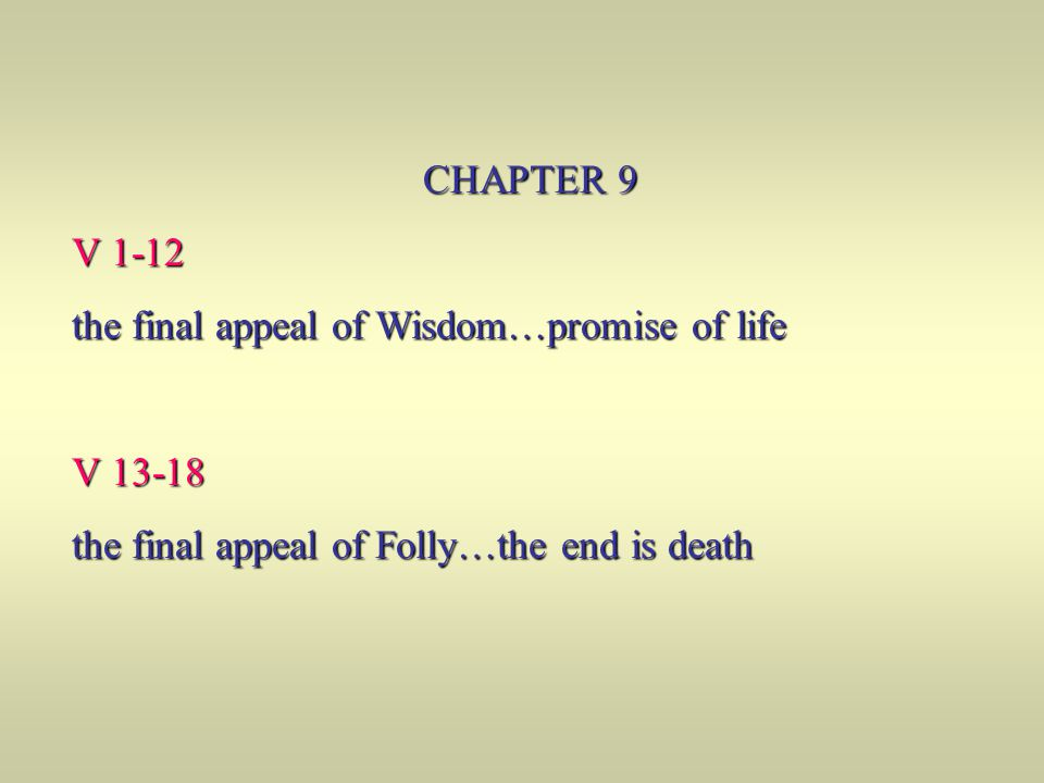 CHAPTER 9 V 1-12 the final appeal of Wisdom…promise of life V 13-18 the final appeal of Folly…the end is death