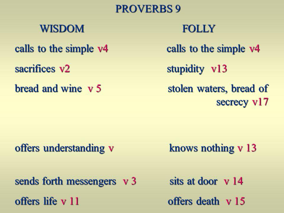 PROVERBS 9 WISDOM FOLLY WISDOM FOLLY calls to the simple v4 calls to the simple v4 sacrifices v2 stupidity v13 bread and wine v 5 stolen waters, bread