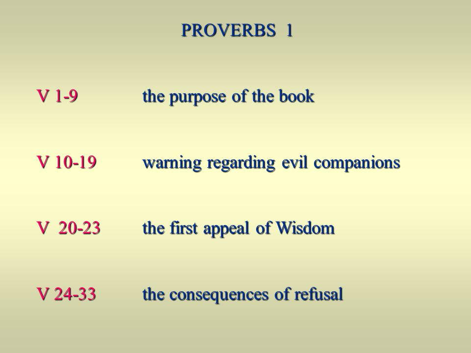 PROVERBS 1 V 1-9 the purpose of the book V 10-19 warning regarding evil companions V 20-23 the first appeal of Wisdom V 24-33 the consequences of refu