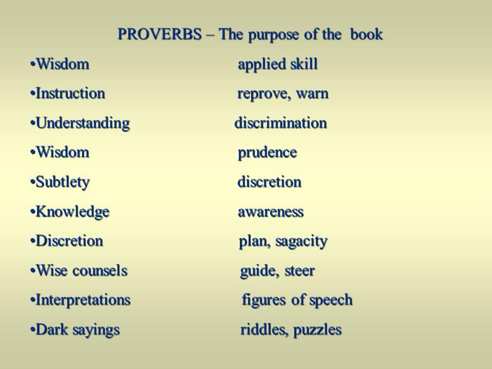 PROVERBS – The purpose of the book Wisdom applied skillWisdom applied skill Instruction reprove, warnInstruction reprove, warn Understanding discrimin