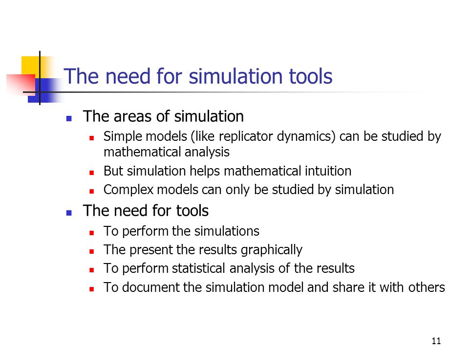 11 The need for simulation tools The areas of simulation Simple models (like replicator dynamics) can be studied by mathematical analysis But simulation helps mathematical intuition Complex models can only be studied by simulation The need for tools To perform the simulations The present the results graphically To perform statistical analysis of the results To document the simulation model and share it with others