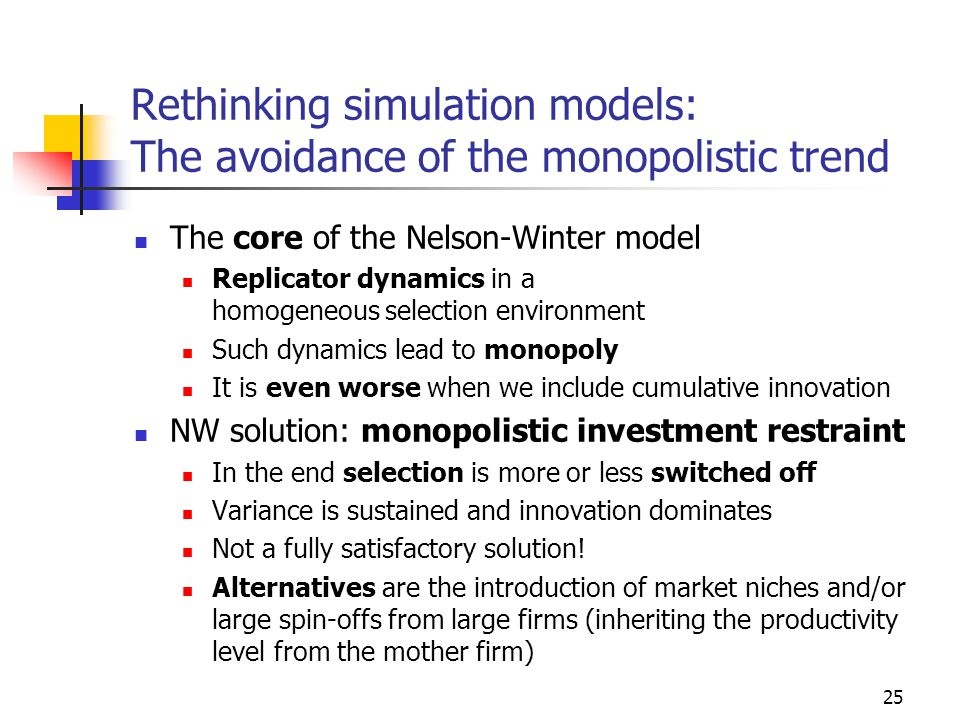 25 Rethinking simulation models: The avoidance of the monopolistic trend The core of the Nelson-Winter model Replicator dynamics in a homogeneous selection environment Such dynamics lead to monopoly It is even worse when we include cumulative innovation NW solution: monopolistic investment restraint In the end selection is more or less switched off Variance is sustained and innovation dominates Not a fully satisfactory solution.