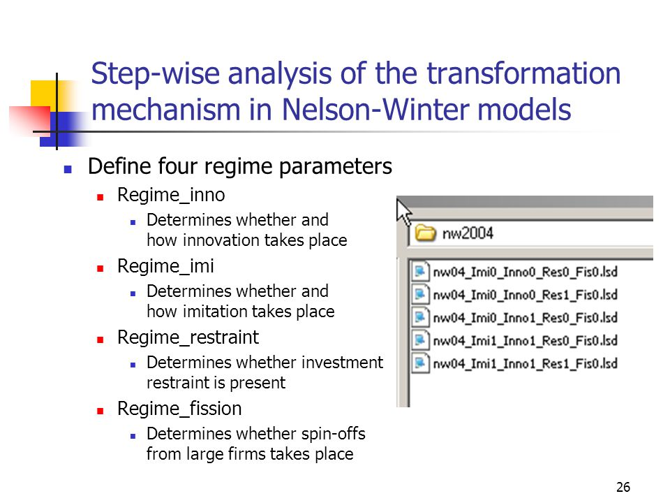 26 Step-wise analysis of the transformation mechanism in Nelson-Winter models Define four regime parameters Regime_inno Determines whether and how innovation takes place Regime_imi Determines whether and how imitation takes place Regime_restraint Determines whether investment restraint is present Regime_fission Determines whether spin-offs from large firms takes place