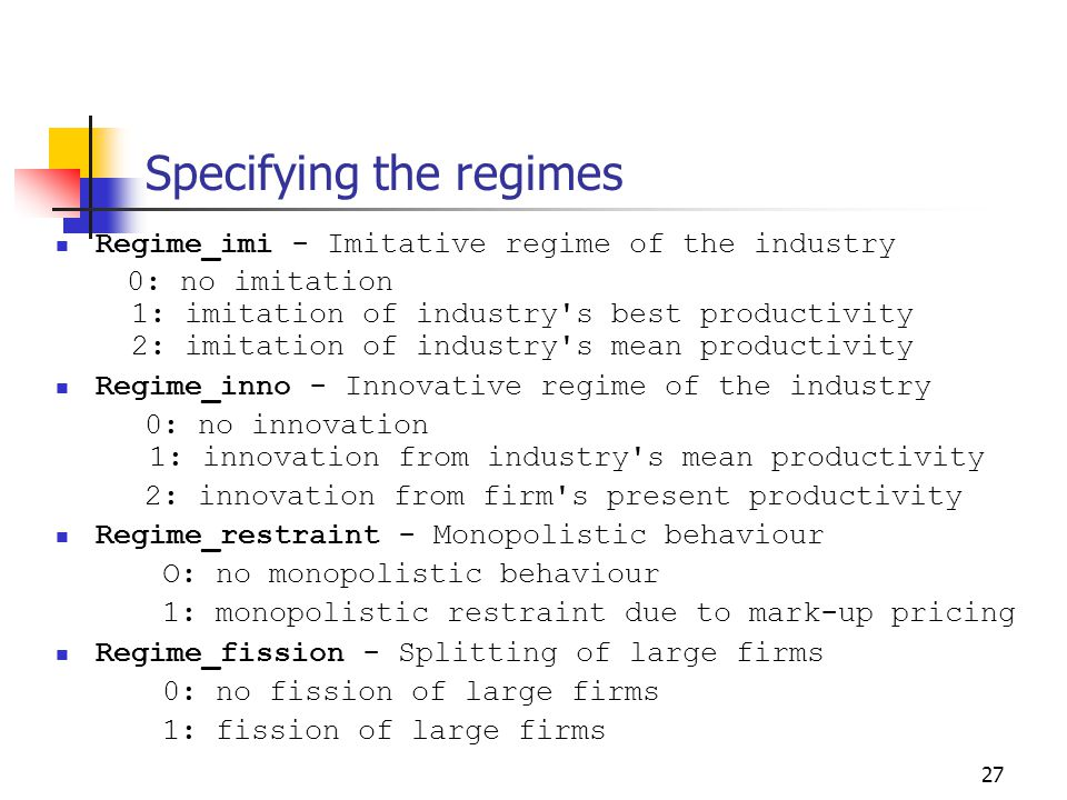 27 Specifying the regimes Regime_imi - Imitative regime of the industry 0: no imitation 1: imitation of industry s best productivity 2: imitation of industry s mean productivity Regime_inno - Innovative regime of the industry 0: no innovation 1: innovation from industry s mean productivity 2: innovation from firm s present productivity Regime_restraint - Monopolistic behaviour O: no monopolistic behaviour 1: monopolistic restraint due to mark-up pricing Regime_fission - Splitting of large firms 0: no fission of large firms 1: fission of large firms