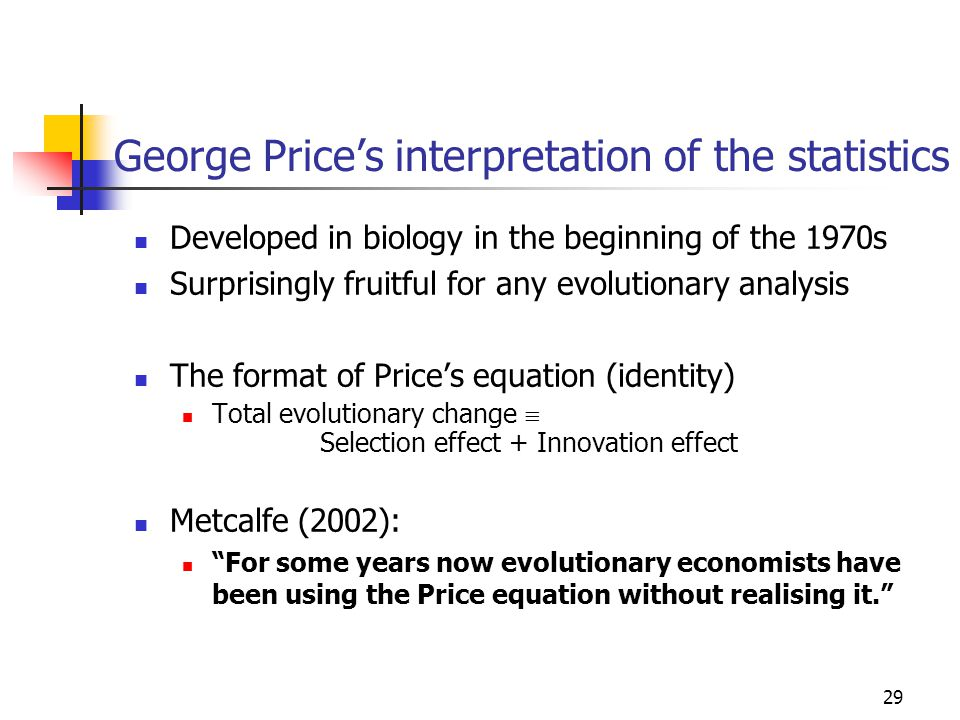 29 George Price's interpretation of the statistics Developed in biology in the beginning of the 1970s Surprisingly fruitful for any evolutionary analysis The format of Price's equation (identity) Total evolutionary change  Selection effect + Innovation effect Metcalfe (2002): For some years now evolutionary economists have been using the Price equation without realising it.