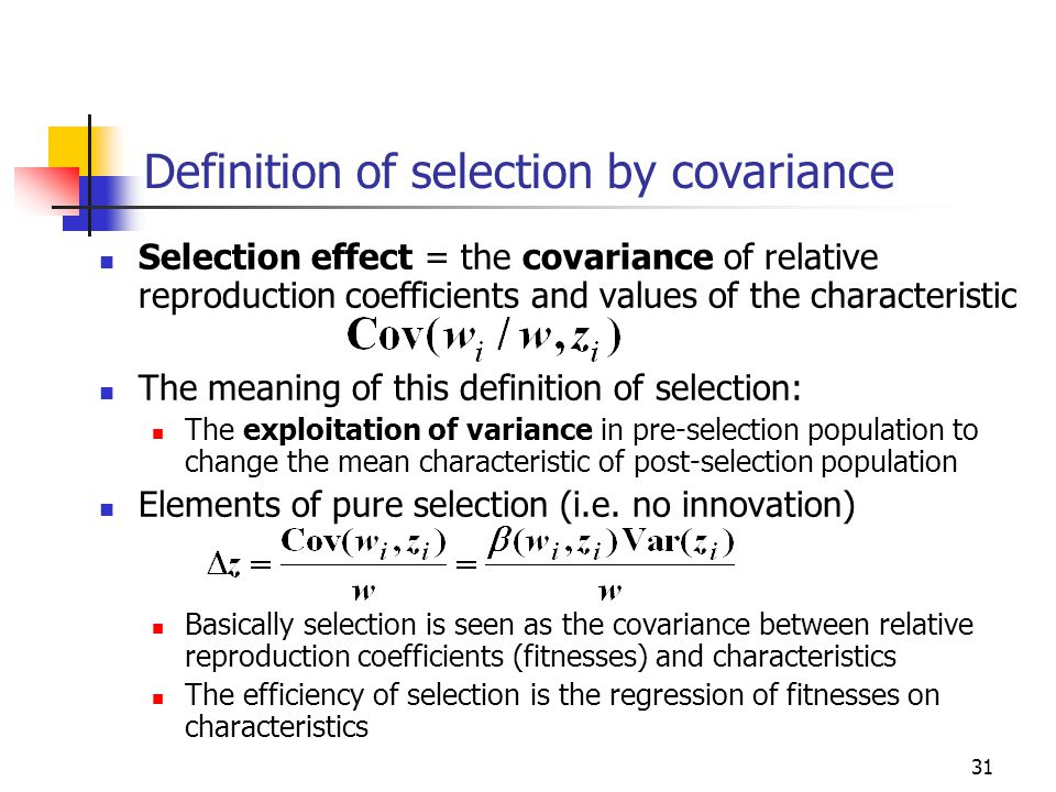 31 Definition of selection by covariance Selection effect = the covariance of relative reproduction coefficients and values of the characteristic The meaning of this definition of selection: The exploitation of variance in pre-selection population to change the mean characteristic of post-selection population Elements of pure selection (i.e.