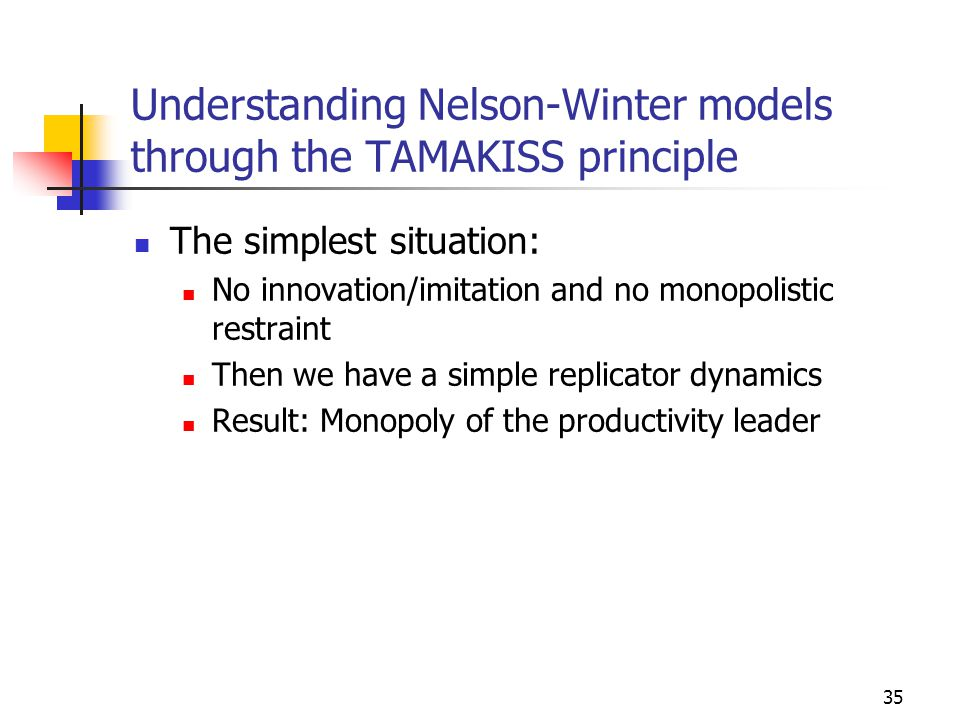 35 Understanding Nelson-Winter models through the TAMAKISS principle The simplest situation: No innovation/imitation and no monopolistic restraint Then we have a simple replicator dynamics Result: Monopoly of the productivity leader