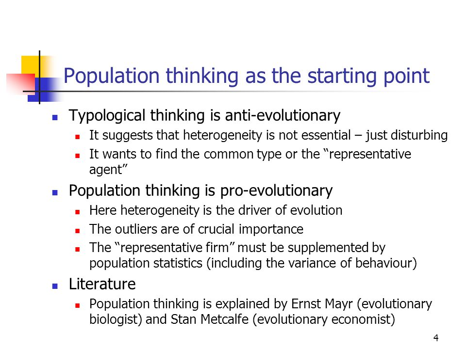 4 Population thinking as the starting point Typological thinking is anti-evolutionary It suggests that heterogeneity is not essential – just disturbing It wants to find the common type or the representative agent Population thinking is pro-evolutionary Here heterogeneity is the driver of evolution The outliers are of crucial importance The representative firm must be supplemented by population statistics (including the variance of behaviour) Literature Population thinking is explained by Ernst Mayr (evolutionary biologist) and Stan Metcalfe (evolutionary economist)