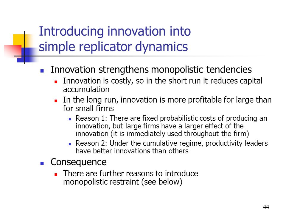 44 Introducing innovation into simple replicator dynamics Innovation strengthens monopolistic tendencies Innovation is costly, so in the short run it reduces capital accumulation In the long run, innovation is more profitable for large than for small firms Reason 1: There are fixed probabilistic costs of producing an innovation, but large firms have a larger effect of the innovation (it is immediately used throughout the firm) Reason 2: Under the cumulative regime, productivity leaders have better innovations than others Consequence There are further reasons to introduce monopolistic restraint (see below)