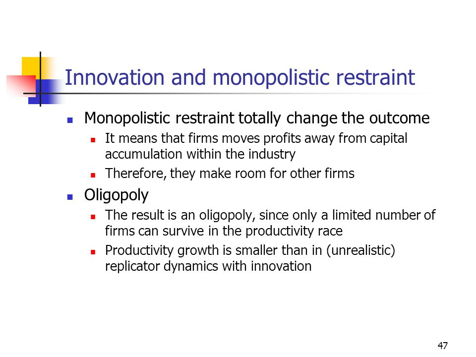 47 Innovation and monopolistic restraint Monopolistic restraint totally change the outcome It means that firms moves profits away from capital accumulation within the industry Therefore, they make room for other firms Oligopoly The result is an oligopoly, since only a limited number of firms can survive in the productivity race Productivity growth is smaller than in (unrealistic) replicator dynamics with innovation