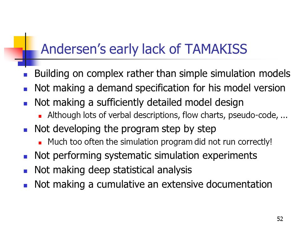 52 Andersen's early lack of TAMAKISS Building on complex rather than simple simulation models Not making a demand specification for his model version Not making a sufficiently detailed model design Although lots of verbal descriptions, flow charts, pseudo-code,...