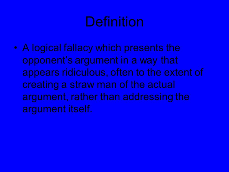 Definition A logical fallacy which presents the opponent's argument in a way that appears ridiculous, often to the extent of creating a straw man of t