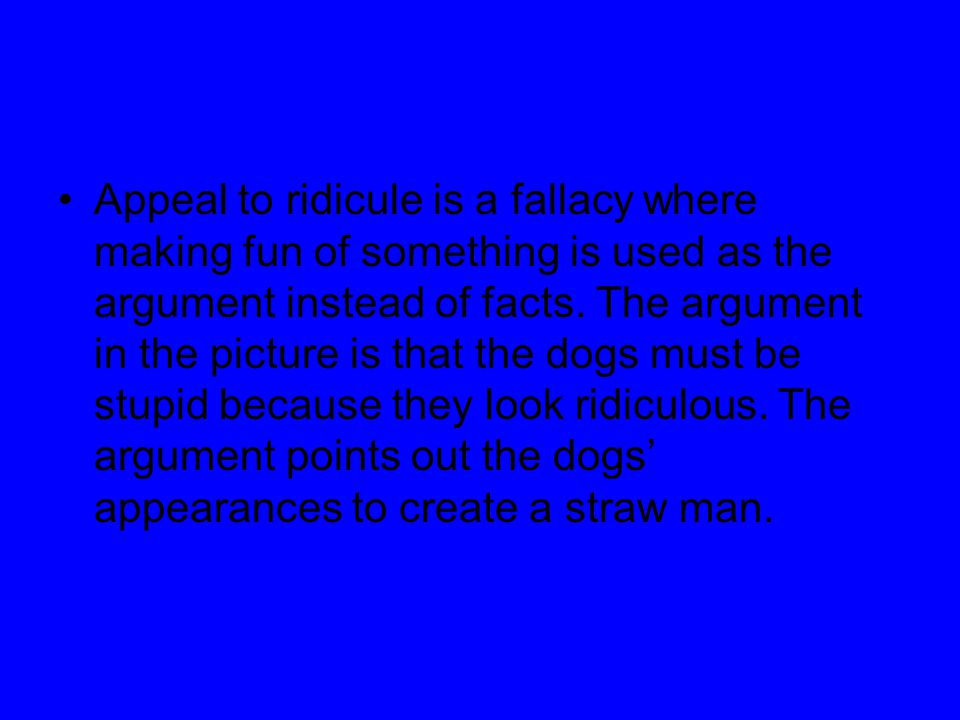 Appeal to ridicule is a fallacy where making fun of something is used as the argument instead of facts. The argument in the picture is that the dogs m