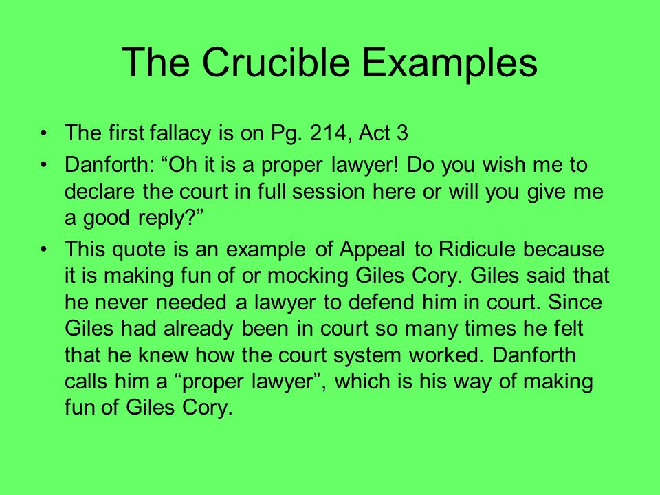 "The Crucible Examples The first fallacy is on Pg. 214, Act 3 Danforth: ""Oh it is a proper lawyer! Do you wish me to declare the court in full session"